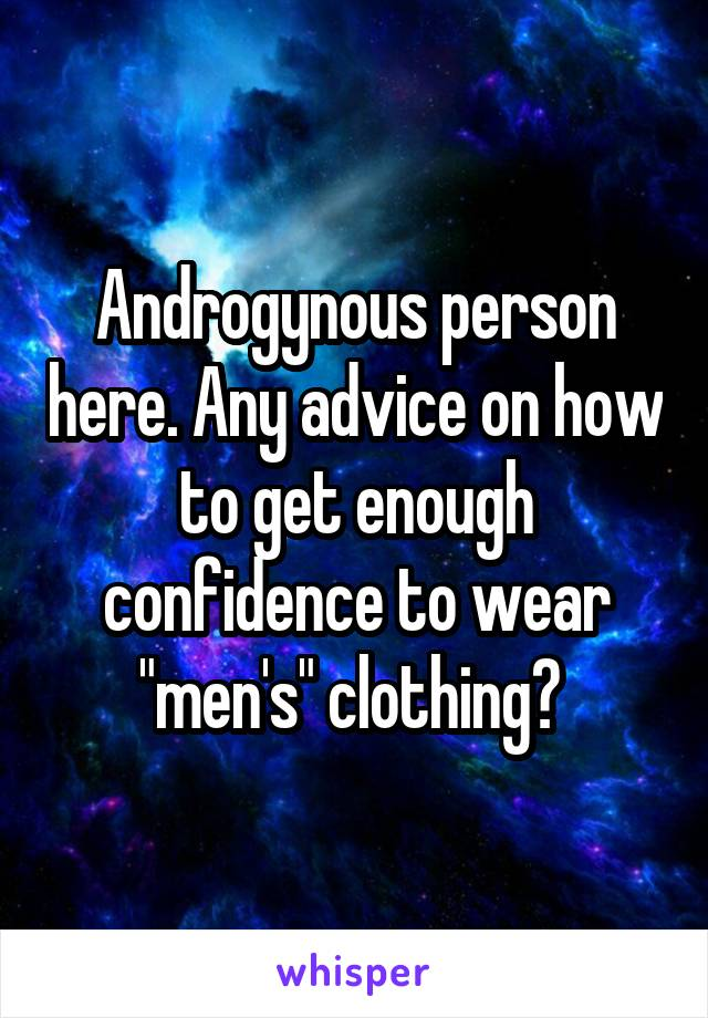 """Androgynous person here. Any advice on how to get enough confidence to wear """"men's"""" clothing?"""