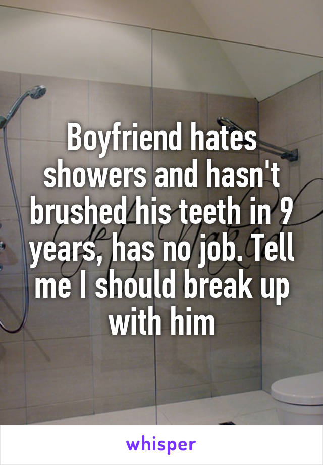Boyfriend hates showers and hasn't brushed his teeth in 9 years, has no job. Tell me I should break up with him