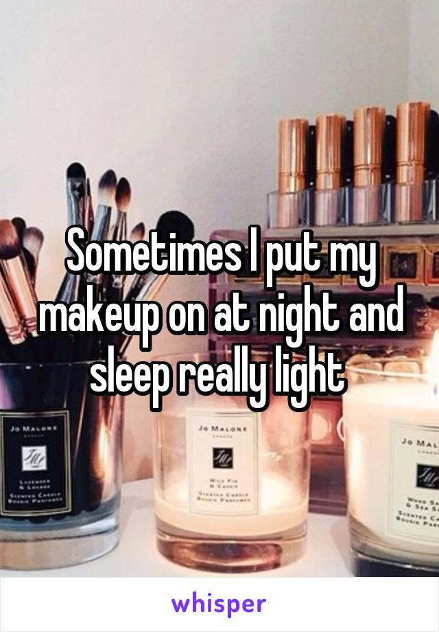 Sometimes I put my makeup on at night and sleep really light