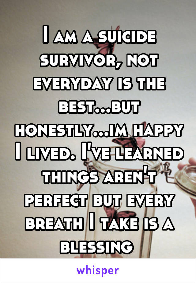 I am a suicide survivor, not everyday is the best...but honestly...im happy I lived. I've learned things aren't perfect but every breath I take is a blessing