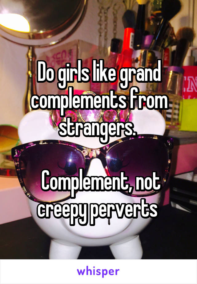 Do girls like grand complements from strangers.    Complement, not creepy perverts