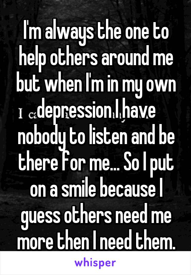I'm always the one to help others around me but when I'm in my own depression I have nobody to listen and be there for me... So I put on a smile because I guess others need me more then I need them.