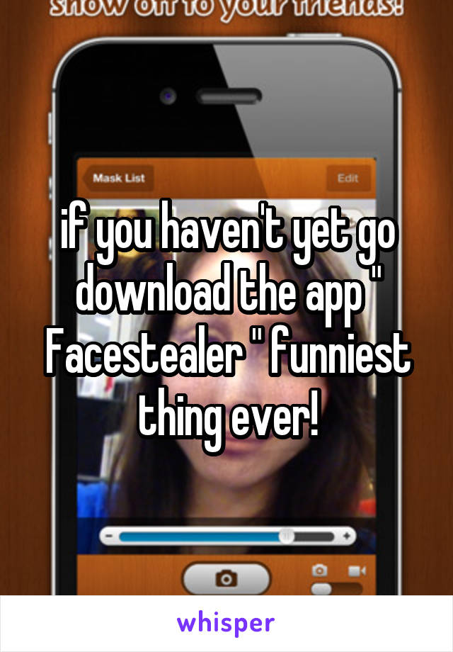"""if you haven't yet go download the app """" Facestealer """" funniest thing ever!"""