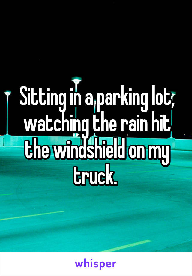 Sitting in a parking lot, watching the rain hit the windshield on my truck.