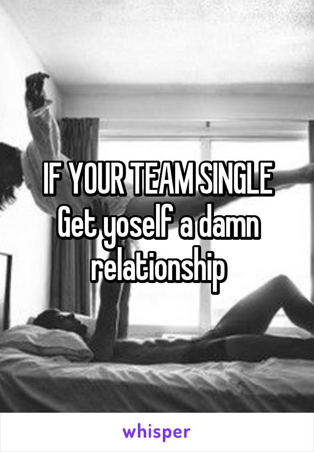IF YOUR TEAM SINGLE Get yoself a damn relationship