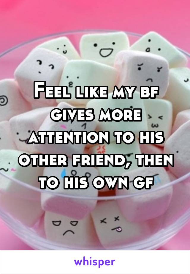 Feel like my bf gives more attention to his other friend, then to his own gf