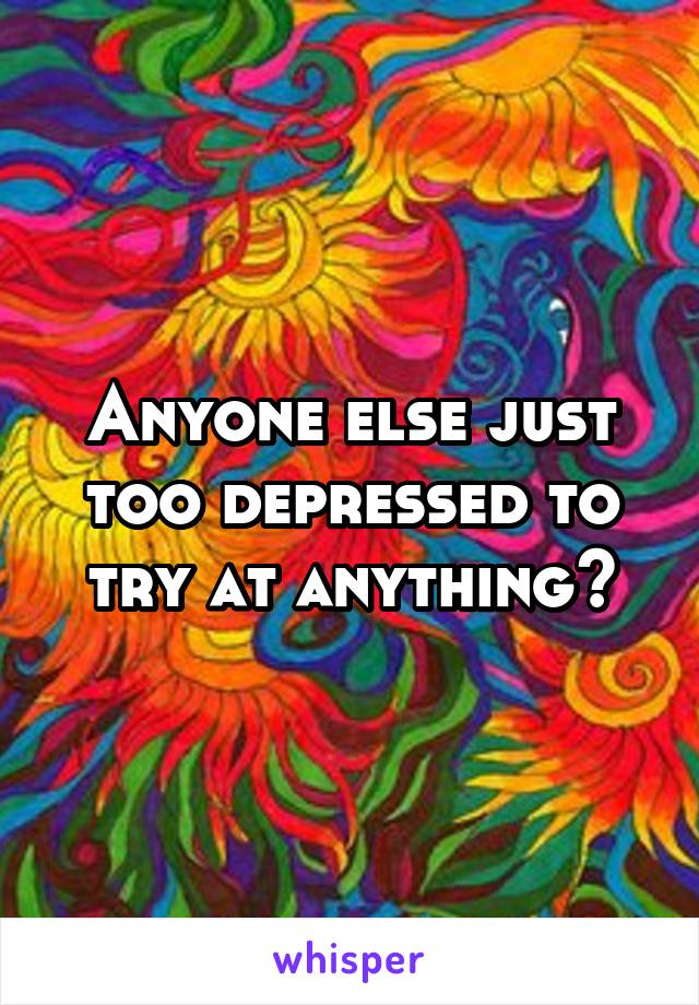 Anyone else just too depressed to try at anything?