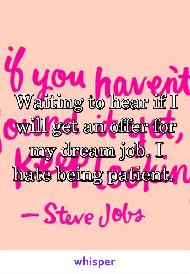Waiting to hear if I will get an offer for my dream job. I hate being patient.