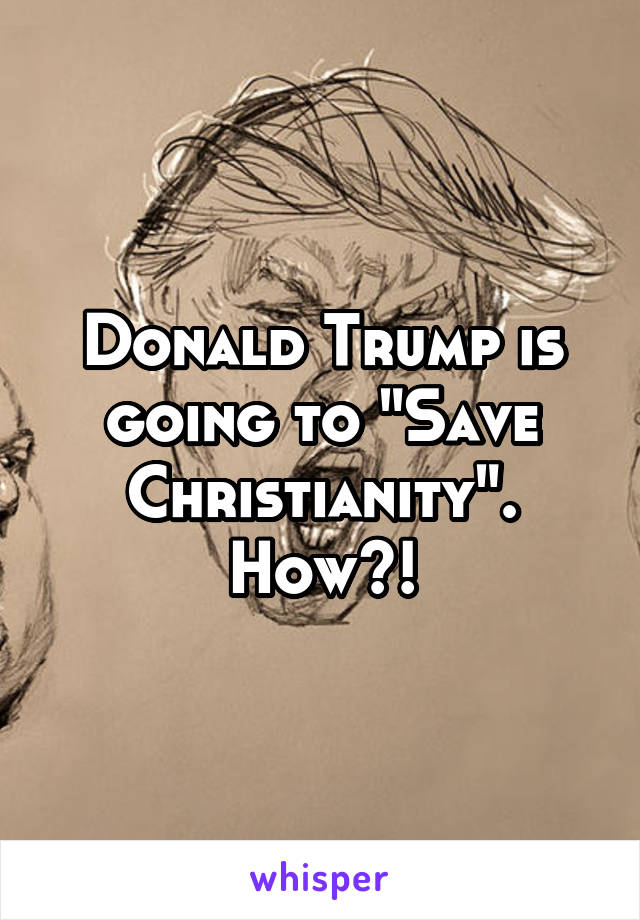 """Donald Trump is going to """"Save Christianity"""". How?!"""