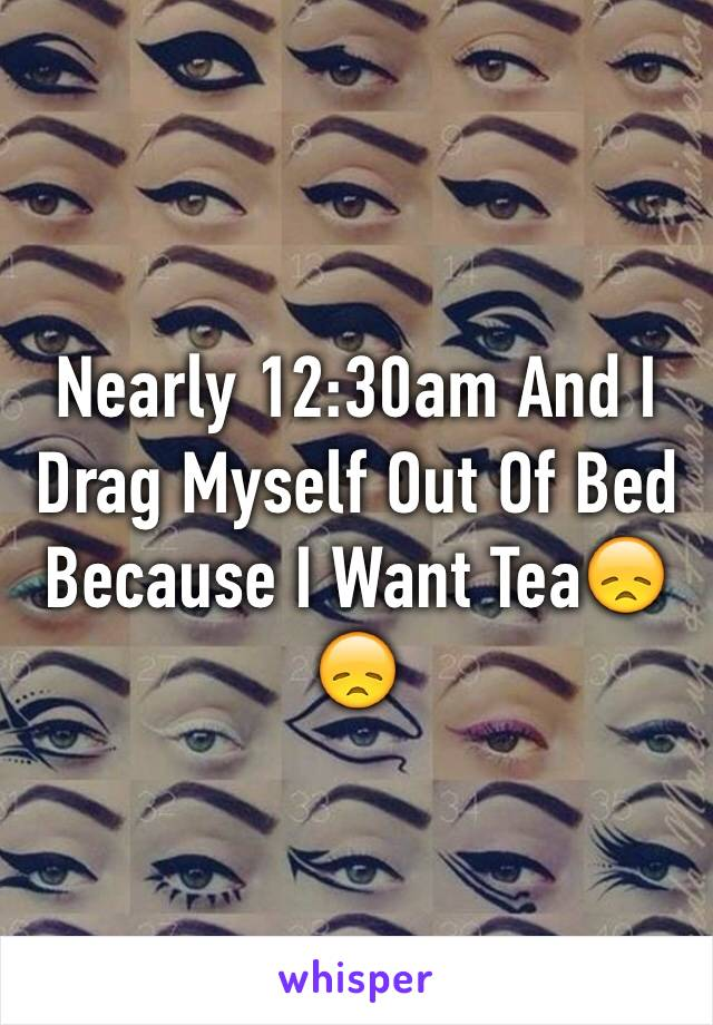 Nearly 12:30am And I Drag Myself Out Of Bed Because I Want Tea😞😞