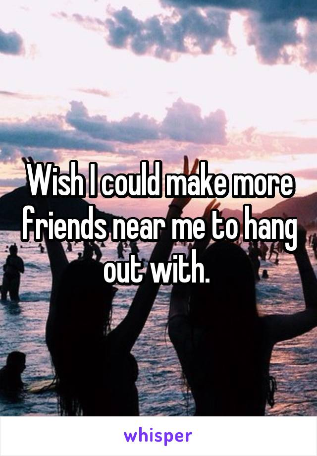Wish I could make more friends near me to hang out with.
