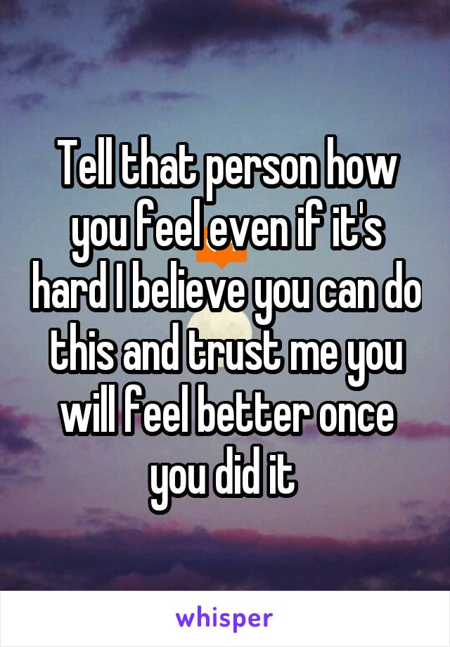 Tell that person how you feel even if it's hard I believe you can do this and trust me you will feel better once you did it
