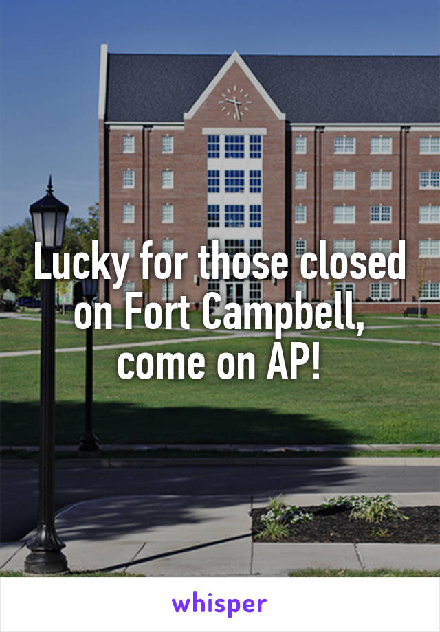 Lucky for those closed on Fort Campbell, come on AP!