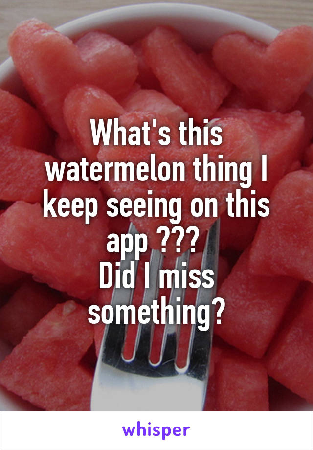 What's this watermelon thing I keep seeing on this app ???  Did I miss something?