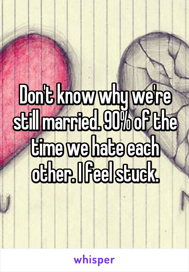 Don't know why we're still married. 90% of the time we hate each other. I feel stuck.