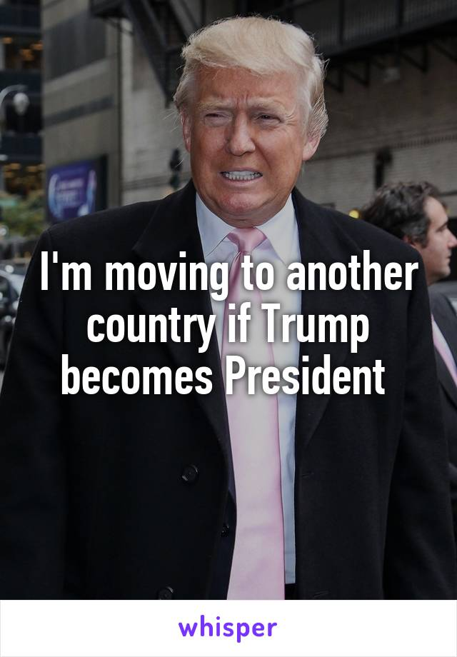 I'm moving to another country if Trump becomes President