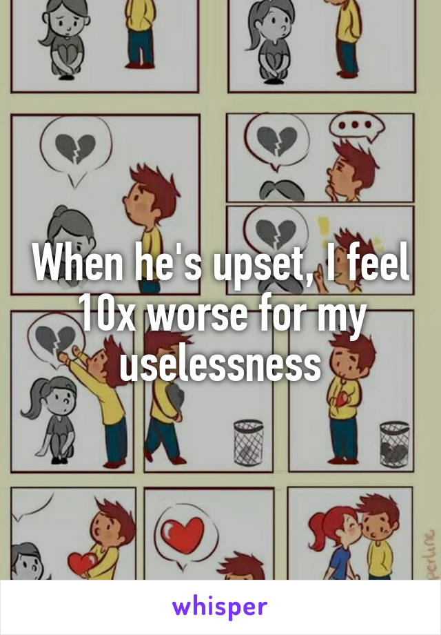 When he's upset, I feel 10x worse for my uselessness
