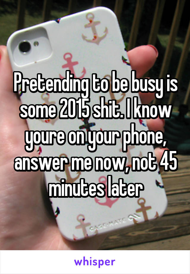 Pretending to be busy is some 2015 shit. I know youre on your phone, answer me now, not 45 minutes later