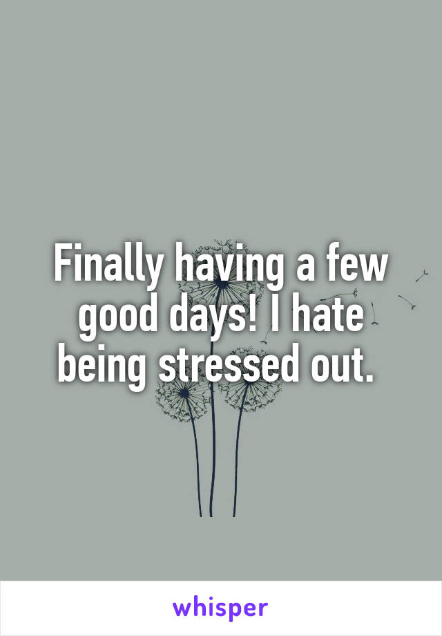Finally having a few good days! I hate being stressed out.