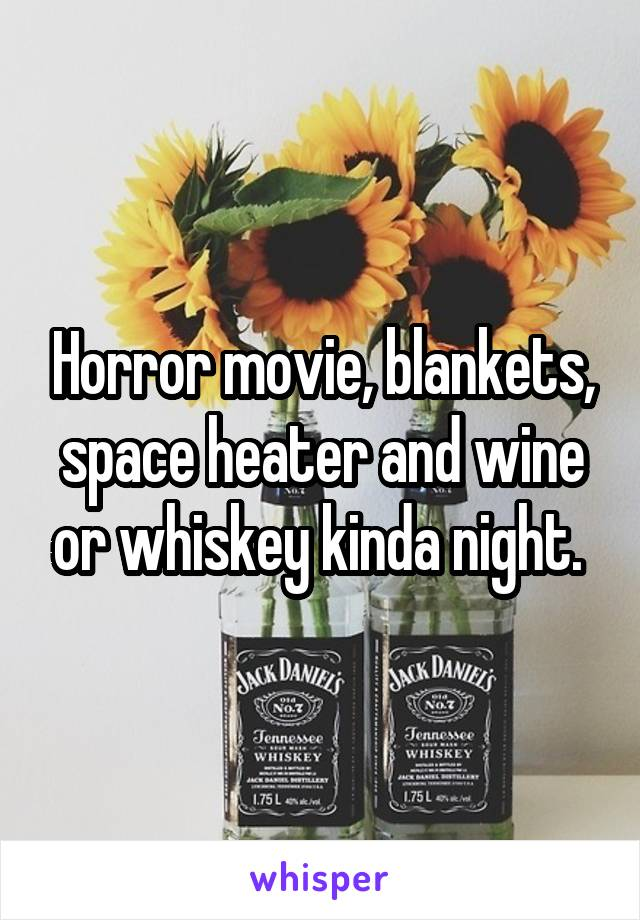 Horror movie, blankets, space heater and wine or whiskey kinda night.