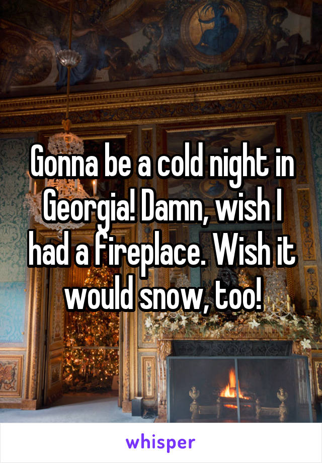 Gonna be a cold night in Georgia! Damn, wish I had a fireplace. Wish it would snow, too!