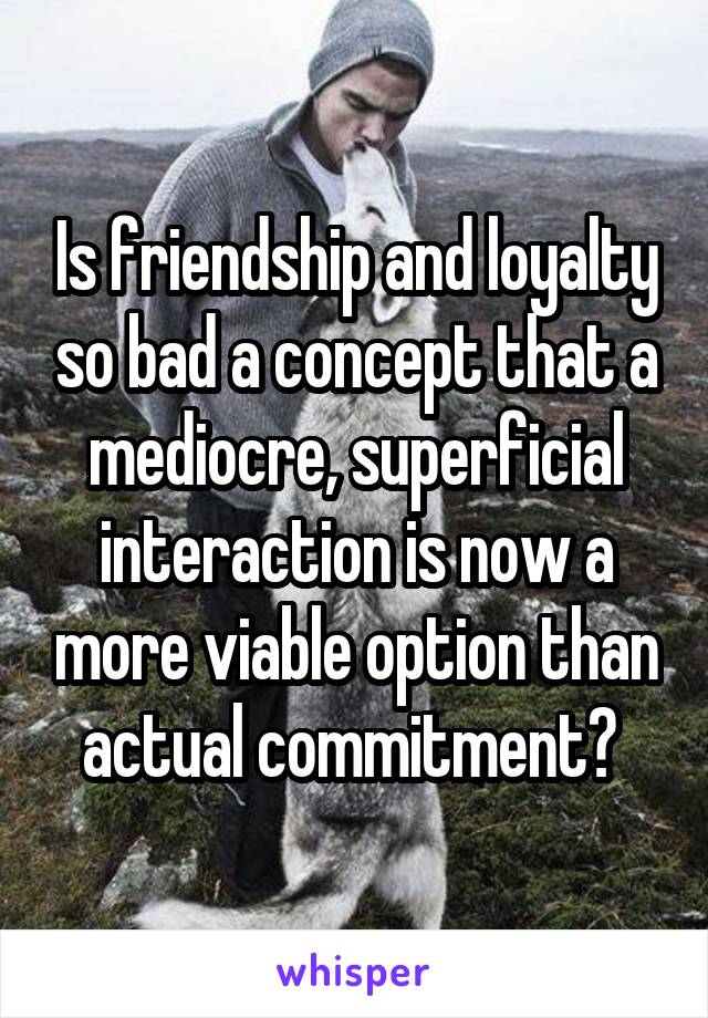 Is friendship and loyalty so bad a concept that a mediocre, superficial interaction is now a more viable option than actual commitment?