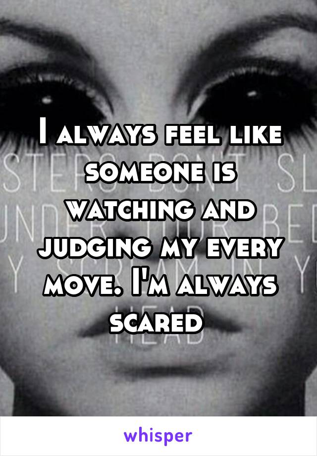 I always feel like someone is watching and judging my every move. I'm always scared