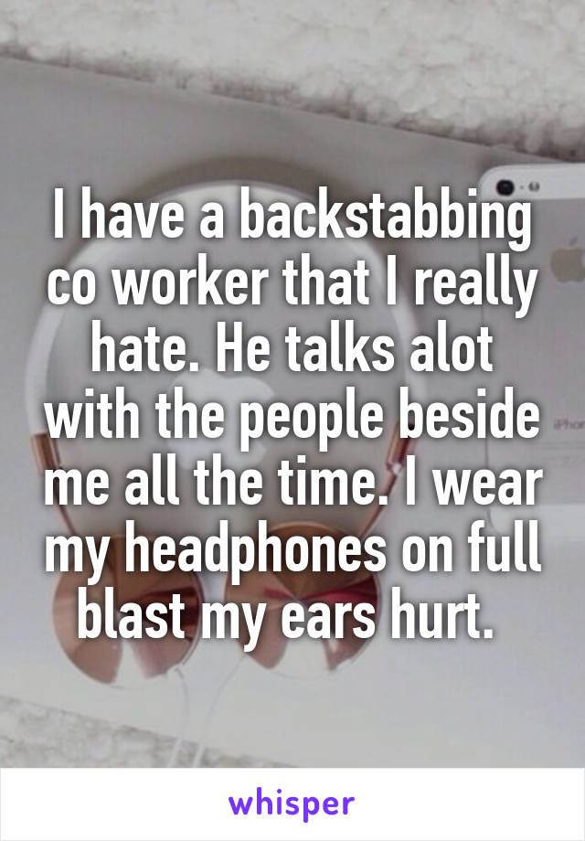 I have a backstabbing co worker that I really hate. He talks alot with the people beside me all the time. I wear my headphones on full blast my ears hurt.