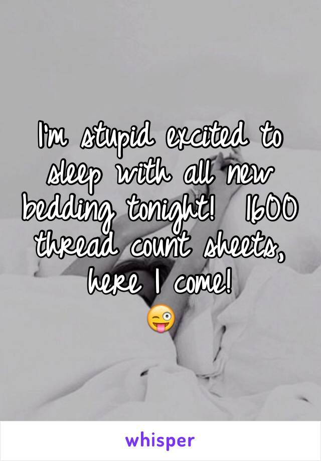 I'm stupid excited to sleep with all new bedding tonight!  1600 thread count sheets, here I come! 😜
