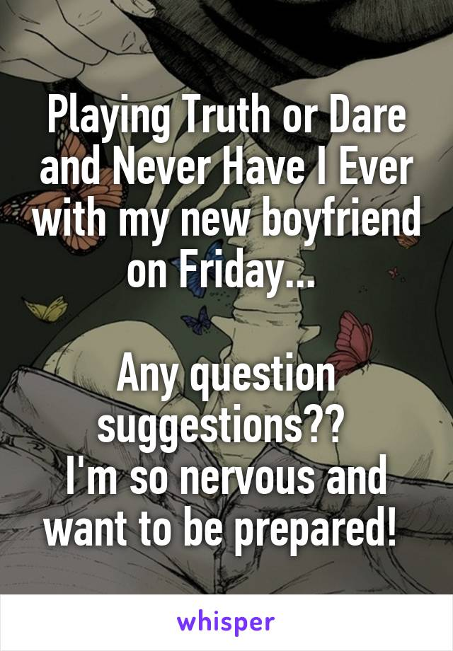 Playing Truth or Dare and Never Have I Ever with my new boyfriend on Friday...   Any question suggestions??  I'm so nervous and want to be prepared!