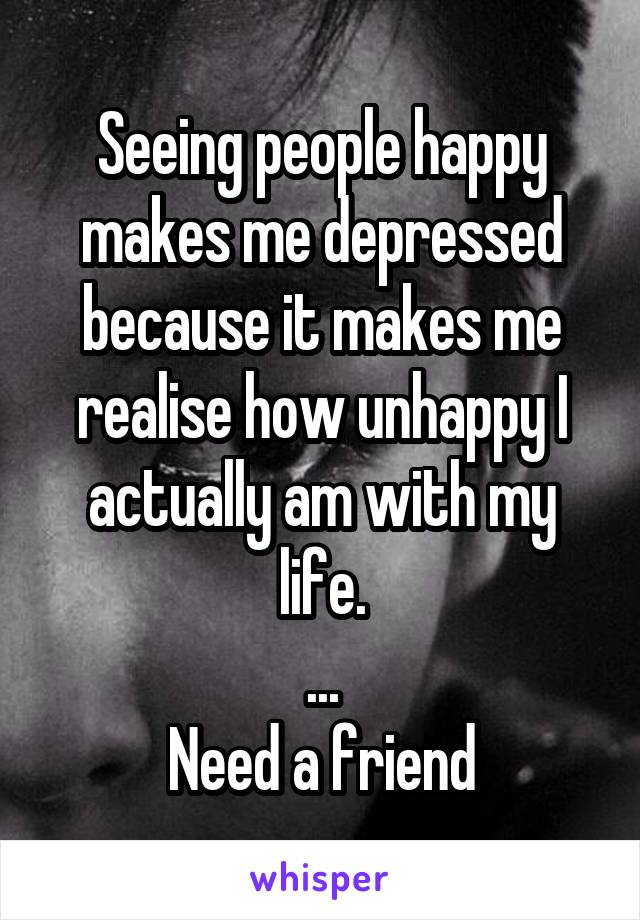 Seeing people happy makes me depressed because it makes me realise how unhappy I actually am with my life. ... Need a friend