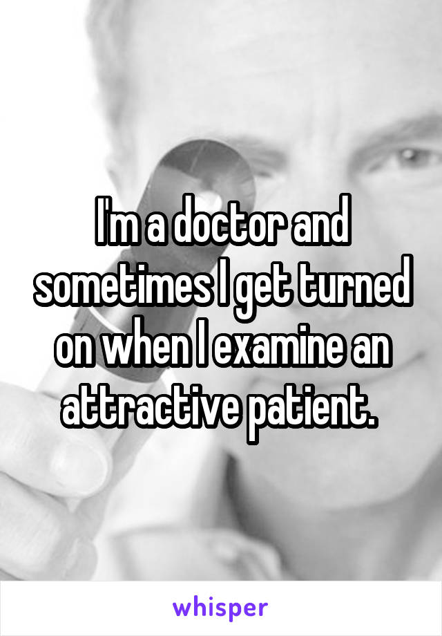 I'm a doctor and sometimes I get turned on when I examine an attractive patient.
