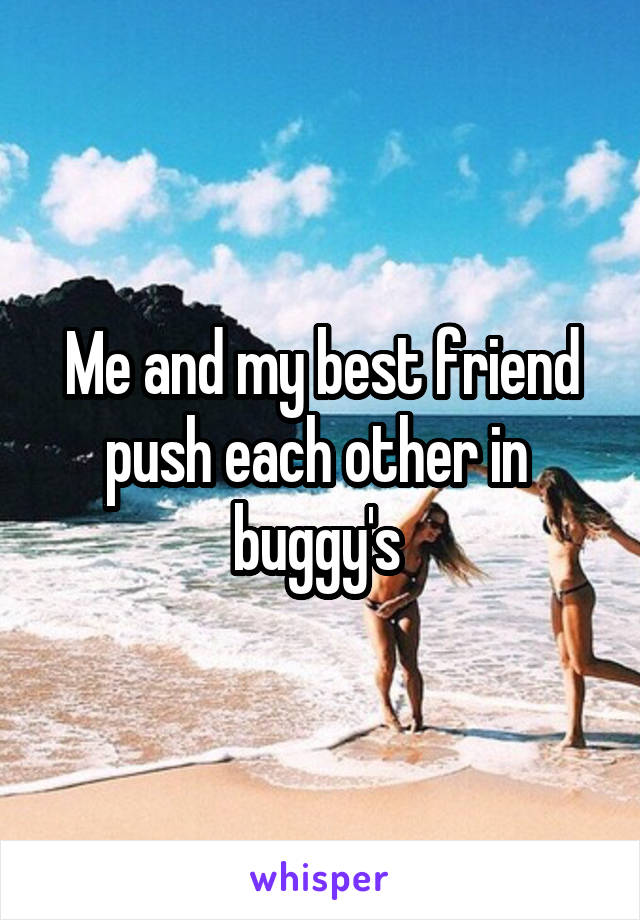 Me and my best friend push each other in  buggy's