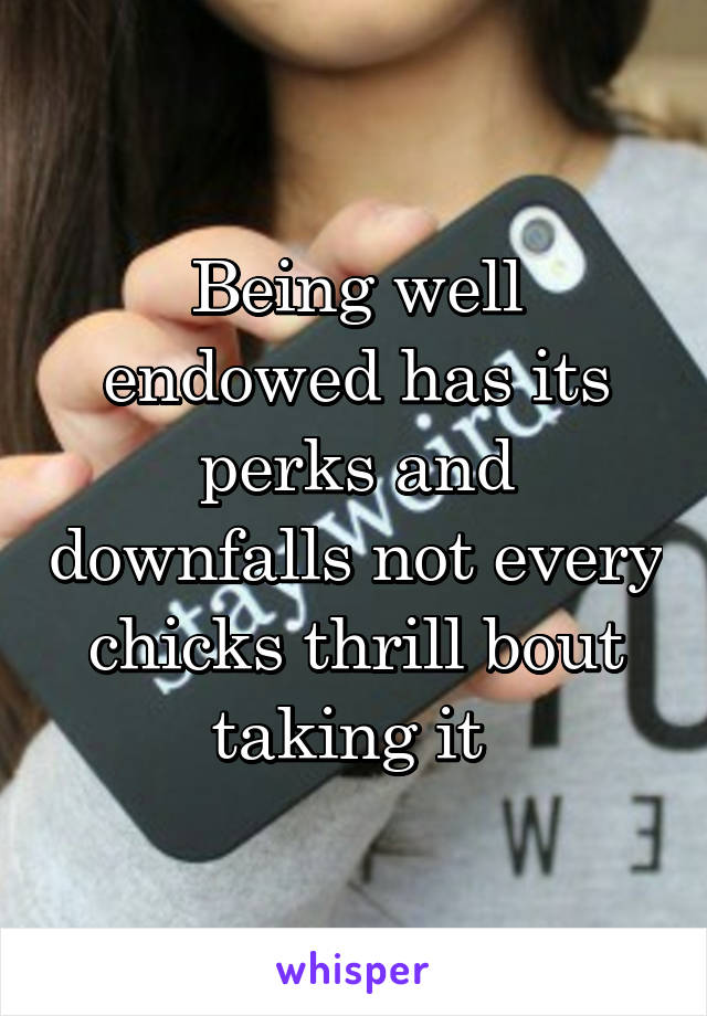 Being well endowed has its perks and downfalls not every chicks thrill bout taking it