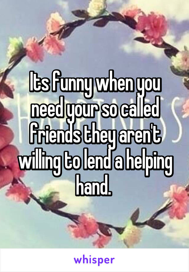 Its funny when you need your so called friends they aren't willing to lend a helping hand.