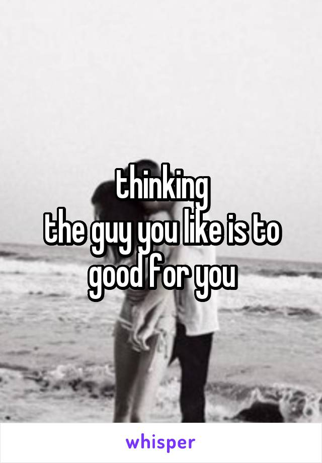 thinking  the guy you like is to good for you