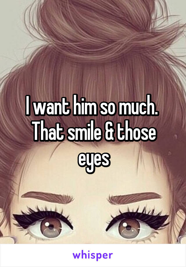 I want him so much.  That smile & those eyes