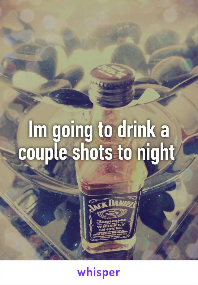 Im going to drink a couple shots to night