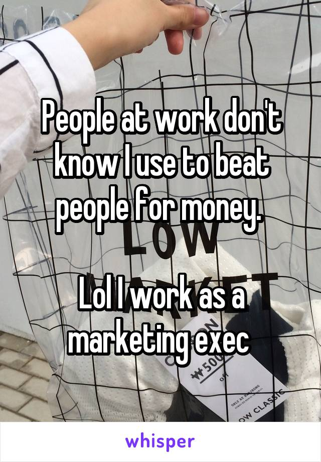 People at work don't know I use to beat people for money.   Lol I work as a marketing exec