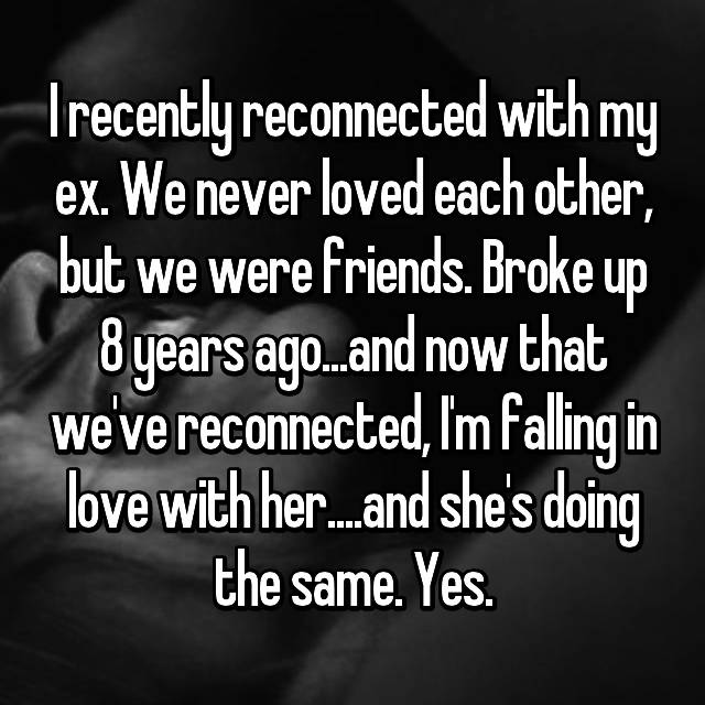 I recently reconnected with my ex. We never loved each other, but we were friends. Broke up 8 years ago...and now that we've reconnected, I'm falling in love with her....and she's doing the same. Yes.