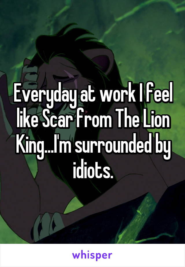 Everyday at work I feel like Scar from The Lion King...I'm surrounded by idiots.