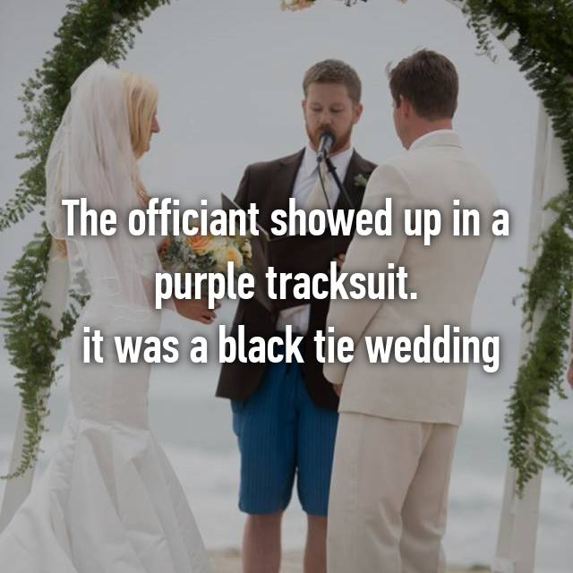 The officiant showed up in a purple tracksuit.  it was a black tie wedding