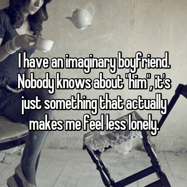 "I have an imaginary boyfriend. Nobody knows about ""him"", it's just something that actually makes me feel less lonely."