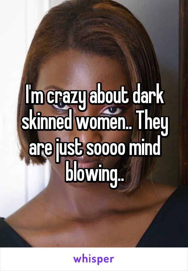 I'm crazy about dark skinned women.. They are just soooo mind blowing..