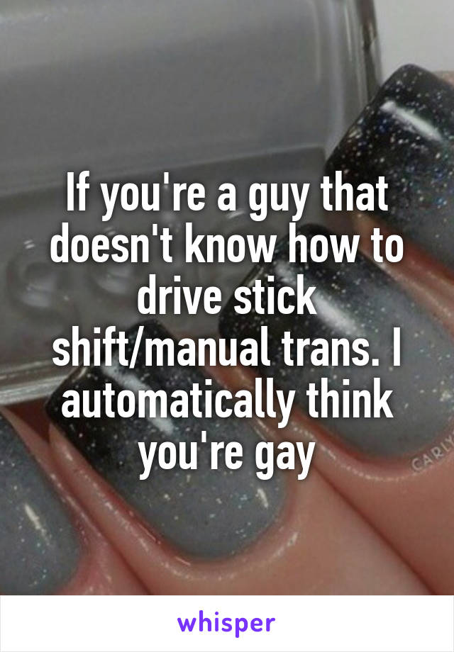 If you're a guy that doesn't know how to drive stick shift/manual trans. I automatically think you're gay