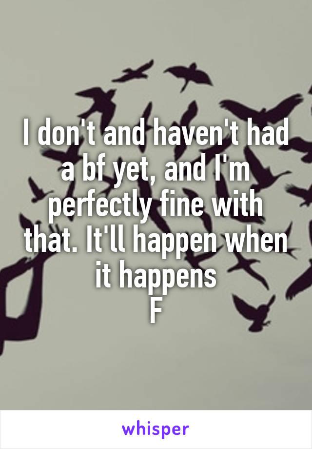 I don't and haven't had a bf yet, and I'm perfectly fine with that. It'll happen when it happens F