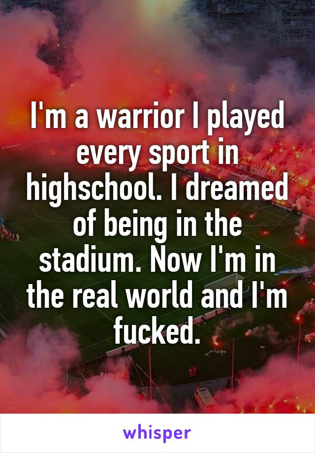 I'm a warrior I played every sport in highschool. I dreamed of being in the stadium. Now I'm in the real world and I'm fucked.