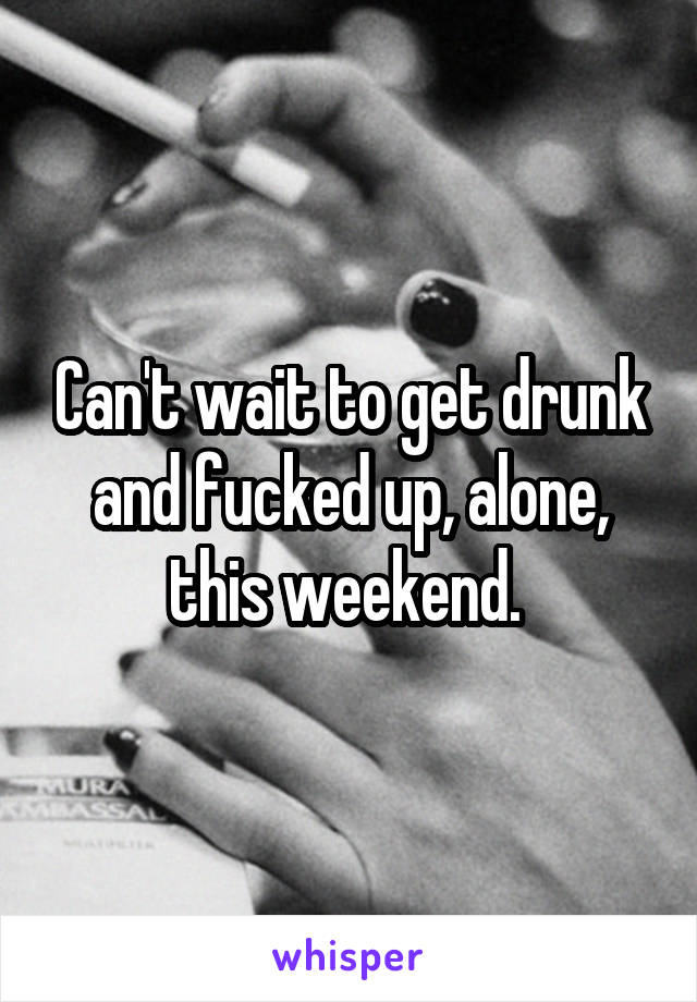 Can't wait to get drunk and fucked up, alone, this weekend.