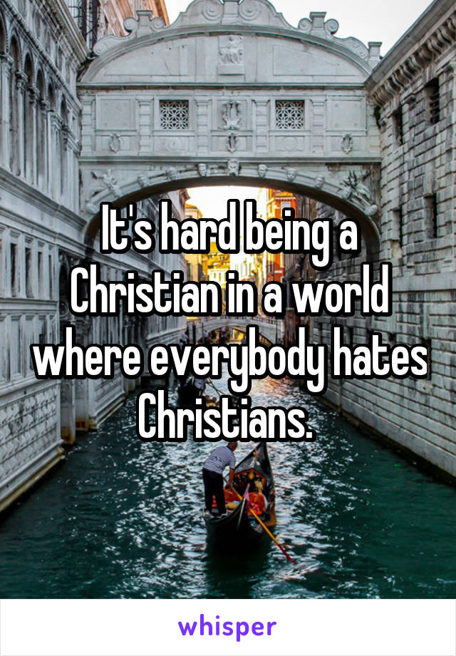 It's hard being a Christian in a world where everybody hates Christians.