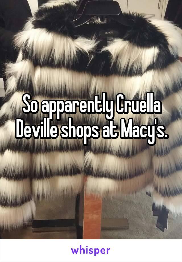 So apparently Cruella Deville shops at Macy's.
